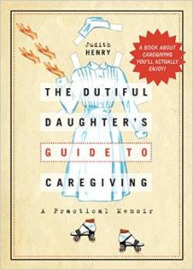 The Dutiful Daughter's Guide to Caregiving, A Practical Memoir by Judith Henry
